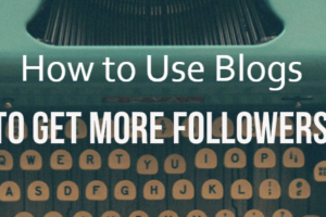 How to Use Blogs to Get More Followers on Social Media