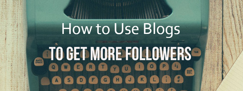 How to Use Blogs to Get More Followers