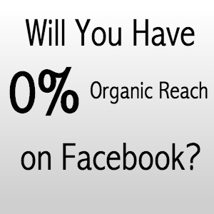 0% Organic Reach on Facebook- Will This Be You?